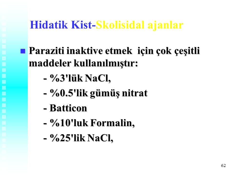 62 Hidatik Kist-Skolisidal ajanlar Paraziti inaktive etmek için çok çeşitli maddeler kullanılmıştır: Paraziti inaktive etmek için çok çeşitli maddeler kullanılmıştır: - %3 lük NaCl, - %0.5 lik gümüş nitrat - Batticon - %10 luk Formalin, - %25 lik NaCl,