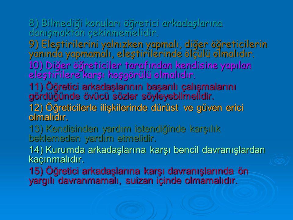 8) Bilmediği konuları öğretici arkadaşlarına danışmaktan çekinmemelidir. 9) Eleştirilerini yalnızken yapmalı, diğer öğreticilerin yanında yapmamalı, e