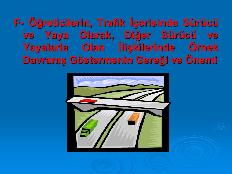 F- Öğreticilerin, Trafik İçerisinde Sürücü ve Yaya Olarak, Diğer Sürücü ve Yayalarla Olan İlişkilerinde Örnek Davranış Göstermenin Gereği ve Önemi