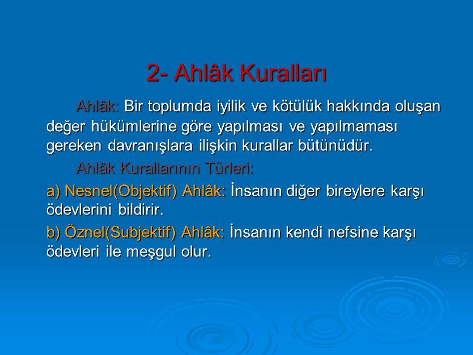 2- Ahlâk Kuralları Ahlâk: Bir toplumda iyilik ve kötülük hakkında oluşan değer hükümlerine göre yapılması ve yapılmaması gereken davranışlara ilişkin