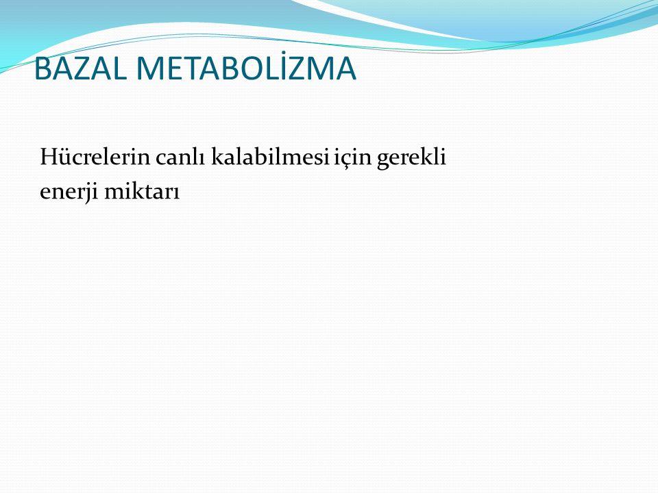 BAZAL METABOLİZMA Hücrelerin canlı kalabilmesi için gerekli enerji miktarı