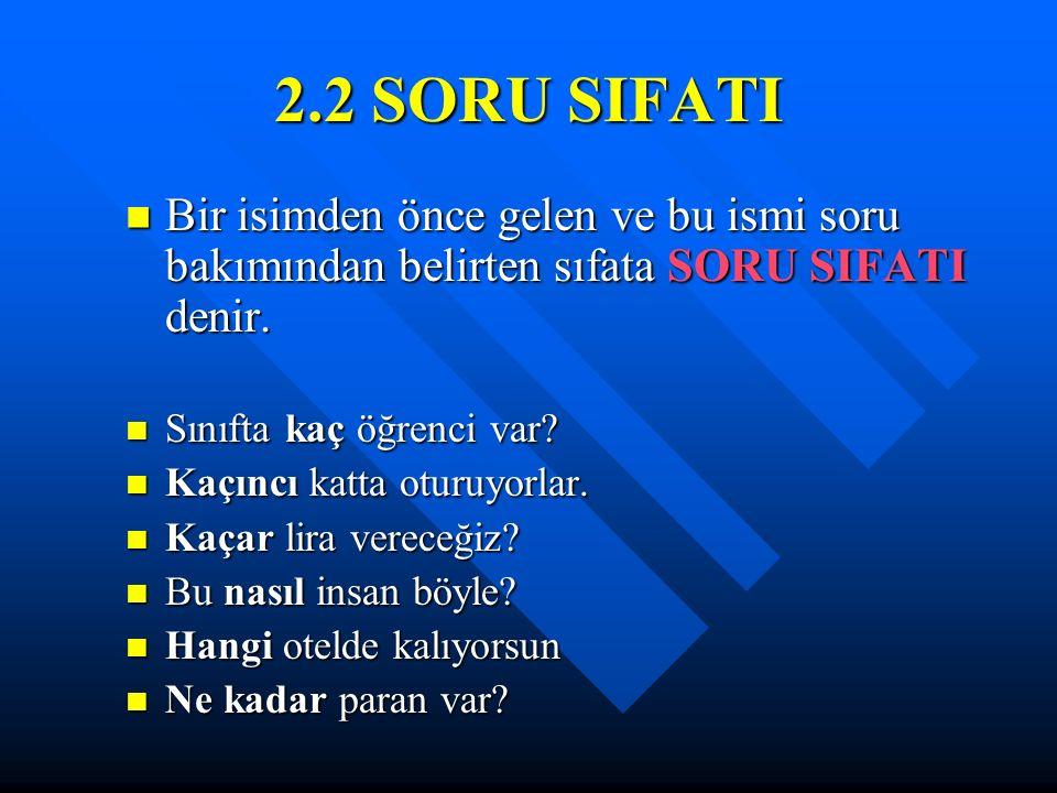 2.2 SORU SIFATI Bir isimden önce gelen ve bu ismi soru bakımından belirten sıfata SORU SIFATI denir. Bir isimden önce gelen ve bu ismi soru bakımından