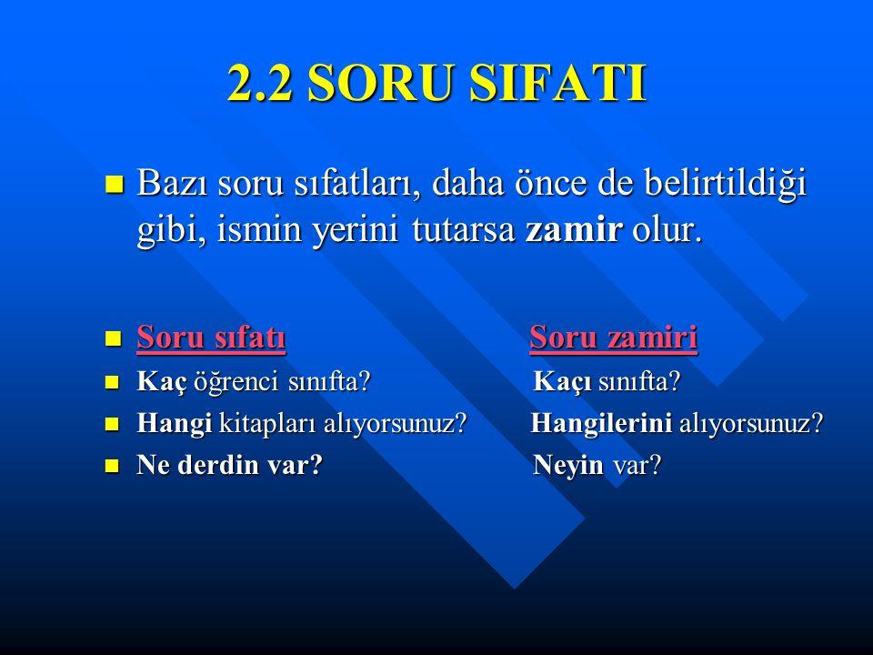 2.2 SORU SIFATI Bazı soru sıfatları, daha önce de belirtildiği gibi, ismin yerini tutarsa zamir olur.