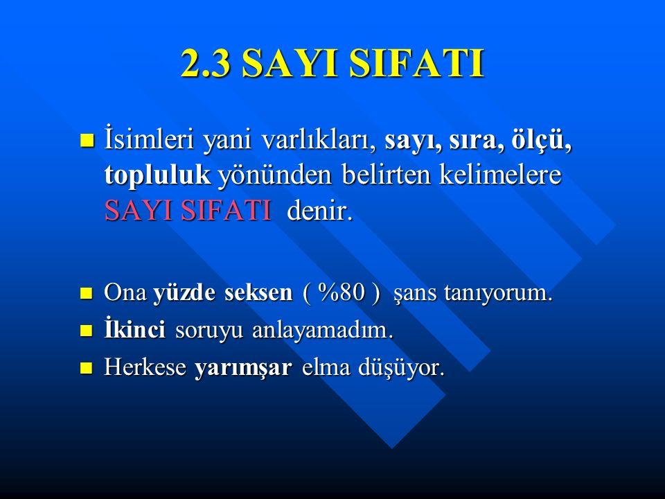 2.3 SAYI SIFATI İsimleri yani varlıkları, sayı, sıra, ölçü, topluluk yönünden belirten kelimelere SAYI SIFATI denir.
