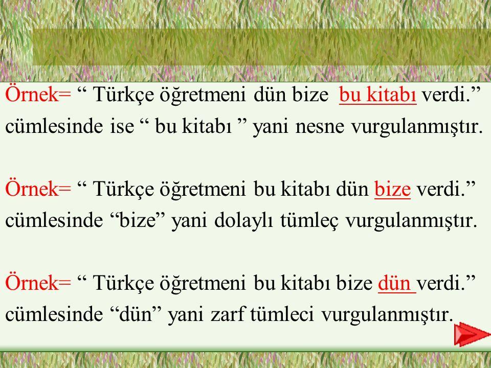 """XVurgu özne, nesne dolaylı tümleç ve zarf tümlecinde de gösterile bilir. Örnek =""""Bu kitabı bize dün Türkçe öğretmeni verdi."""" cümlesinde vurgu """" Türkçe"""