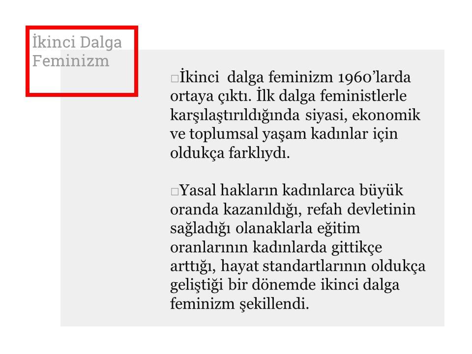 İkinci Dalga Feminizm □İkinci dalga feminizm 1960'larda ortaya çıktı. İlk dalga feministlerle karşılaştırıldığında siyasi, ekonomik ve toplumsal yaşam