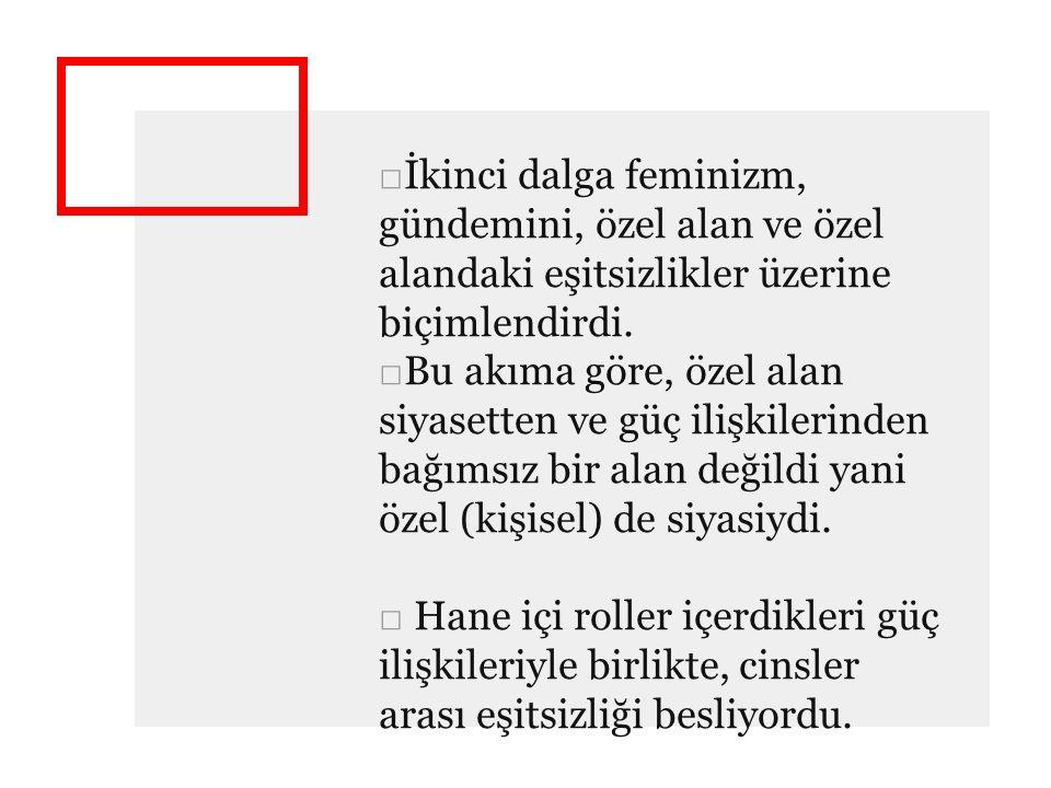 □İkinci dalga feminizm, gündemini, özel alan ve özel alandaki eşitsizlikler üzerine biçimlendirdi. □Bu akıma göre, özel alan siyasetten ve güç ilişkil