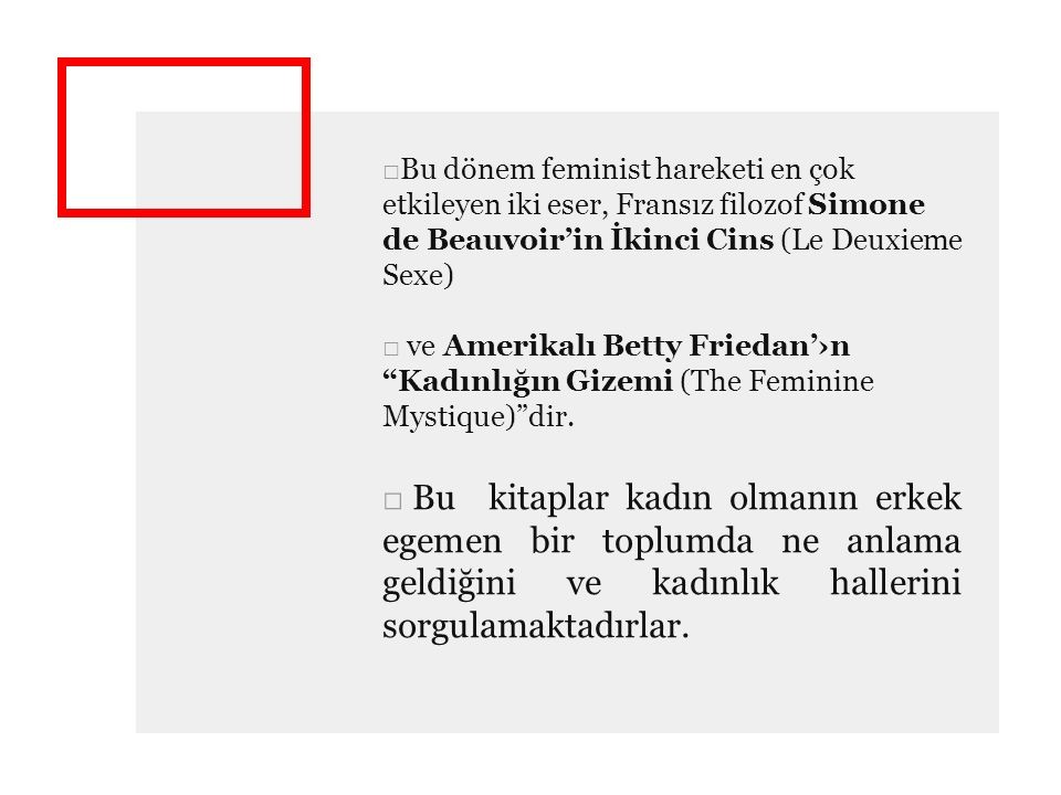 □Bu dönem feminist hareketi en çok etkileyen iki eser, Fransız filozof Simone de Beauvoir'in İkinci Cins (Le Deuxieme Sexe) □ ve Amerikalı Betty Friedan'›n Kadınlığın Gizemi (The Feminine Mystique) dir.