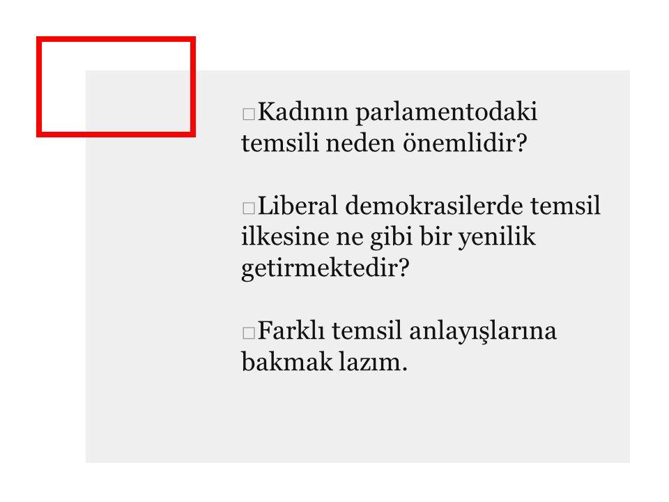 □Kadının parlamentodaki temsili neden önemlidir? □Liberal demokrasilerde temsil ilkesine ne gibi bir yenilik getirmektedir? □Farklı temsil anlayışları