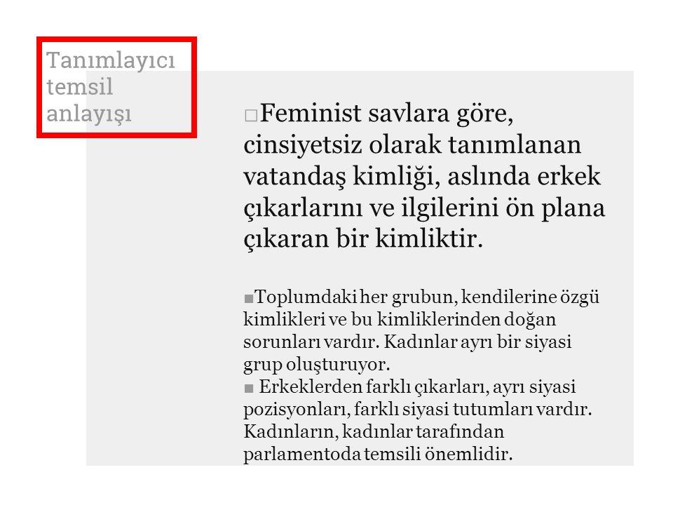 Tanımlayıcı temsil anlayışı □Feminist savlara göre, cinsiyetsiz olarak tanımlanan vatandaş kimliği, aslında erkek çıkarlarını ve ilgilerini ön plana çıkaran bir kimliktir.