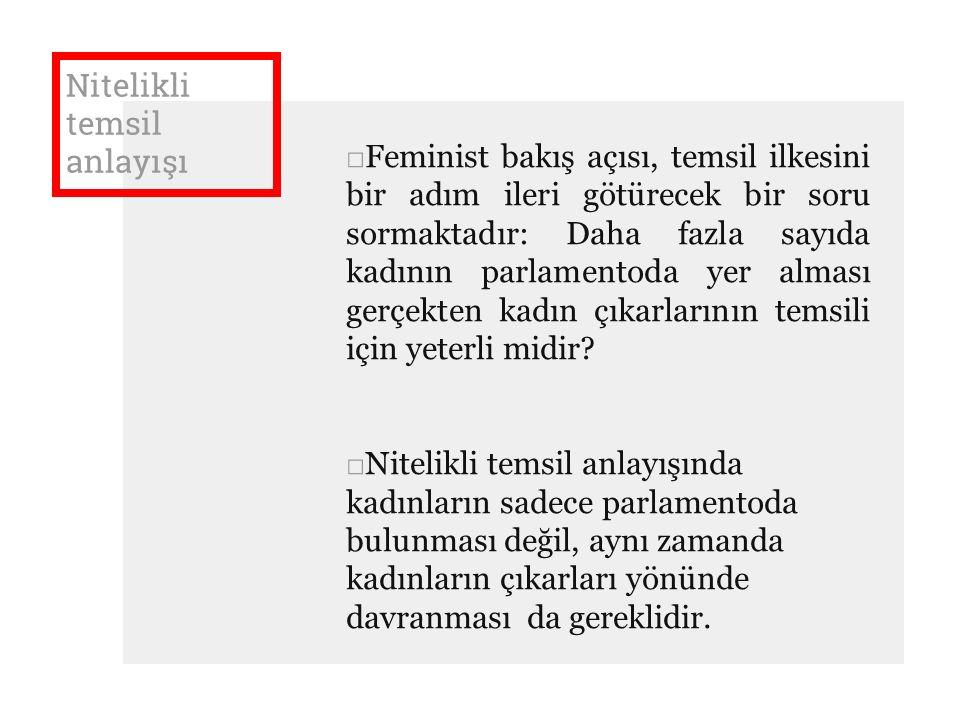 Nitelikli temsil anlayışı □Feminist bakış açısı, temsil ilkesini bir adım ileri götürecek bir soru sormaktadır: Daha fazla sayıda kadının parlamentoda yer alması gerçekten kadın çıkarlarının temsili için yeterli midir.