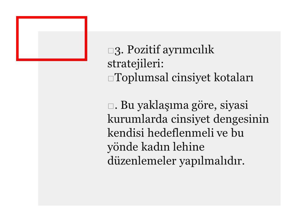 □3. Pozitif ayrımcılık stratejileri: □Toplumsal cinsiyet kotaları □. Bu yaklaşıma göre, siyasi kurumlarda cinsiyet dengesinin kendisi hedeflenmeli ve