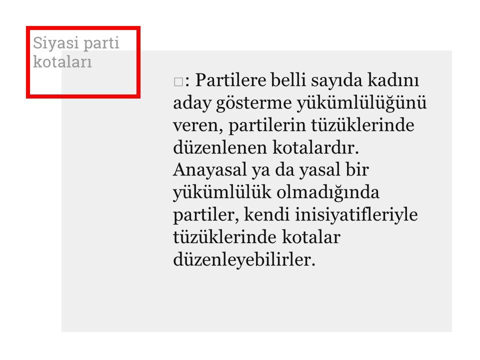 Siyasi parti kotaları □: Partilere belli sayıda kadını aday gösterme yükümlülüğünü veren, partilerin tüzüklerinde düzenlenen kotalardır.
