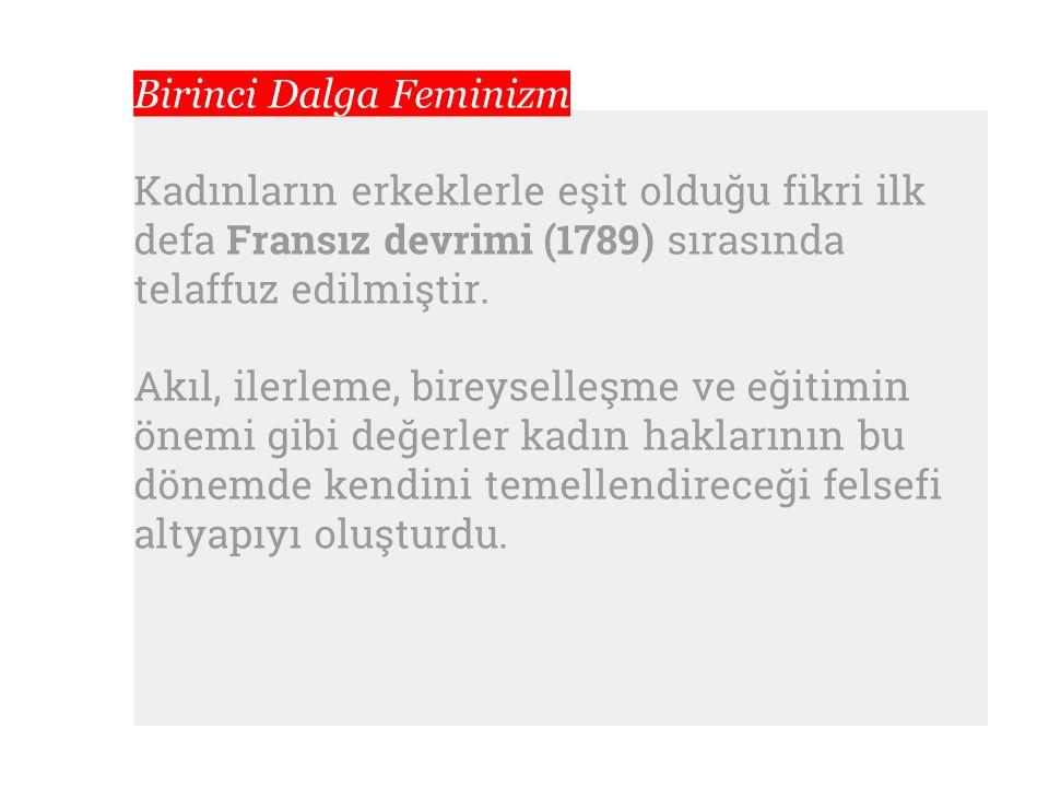 Birinci Dalga Feminizm Kadınların erkeklerle eşit olduğu fikri ilk defa Fransız devrimi (1789) sırasında telaffuz edilmiştir. Akıl, ilerleme, bireysel