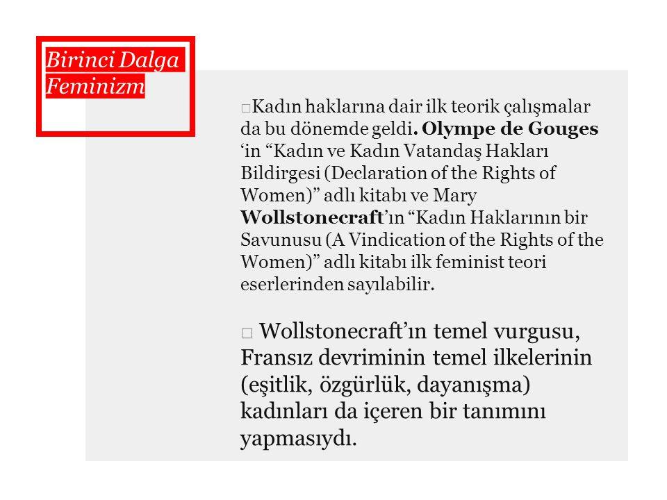 """Birinci Dalga Feminizm □Kadın haklarına dair ilk teorik çalışmalar da bu dönemde geldi. Olympe de Gouges 'in """"Kadın ve Kadın Vatandaş Hakları Bildirge"""