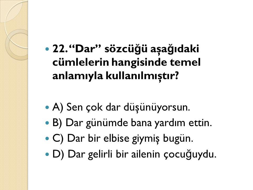 22. Dar sözcü ğ ü aşa ğ ıdaki cümlelerin hangisinde temel anlamıyla kullanılmıştır.
