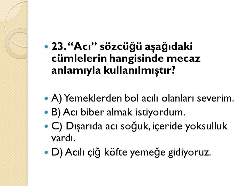 23. Acı sözcü ğ ü aşa ğ ıdaki cümlelerin hangisinde mecaz anlamıyla kullanılmıştır.
