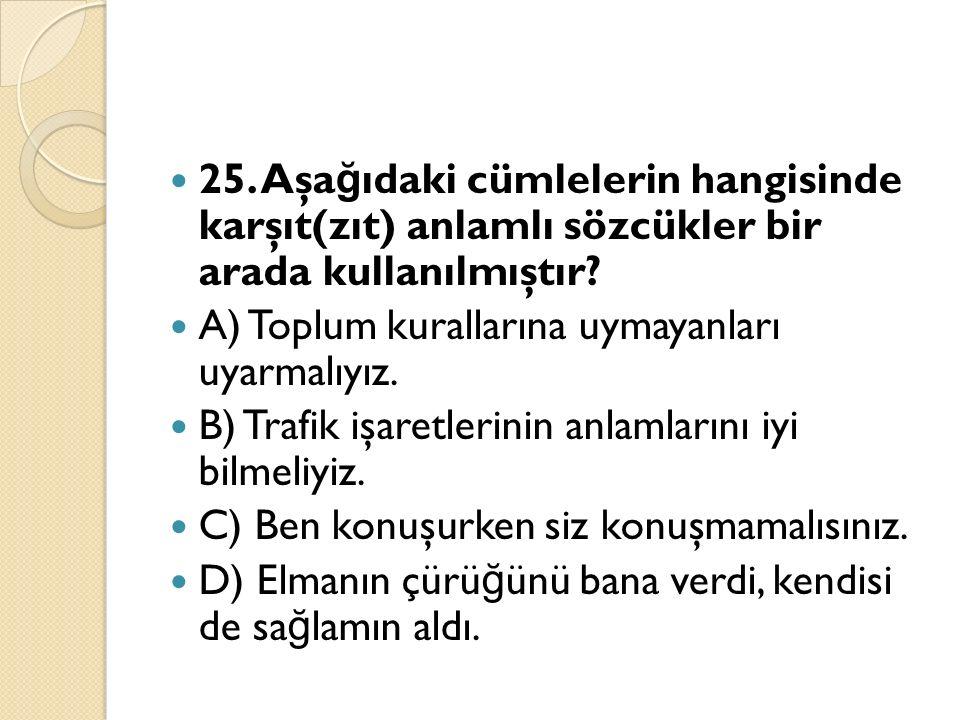 25. Aşa ğ ıdaki cümlelerin hangisinde karşıt(zıt) anlamlı sözcükler bir arada kullanılmıştır.