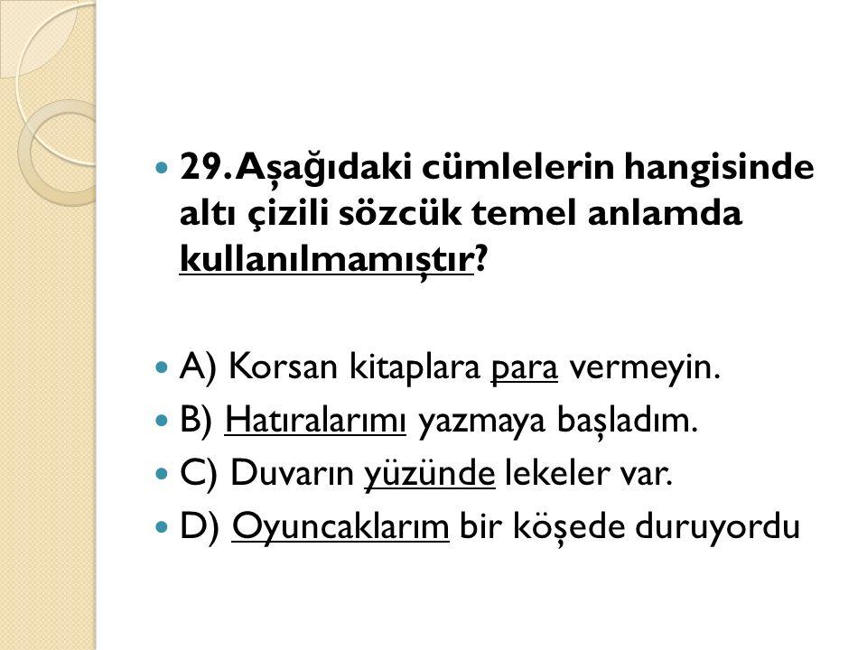 29. Aşa ğ ıdaki cümlelerin hangisinde altı çizili sözcük temel anlamda kullanılmamıştır.