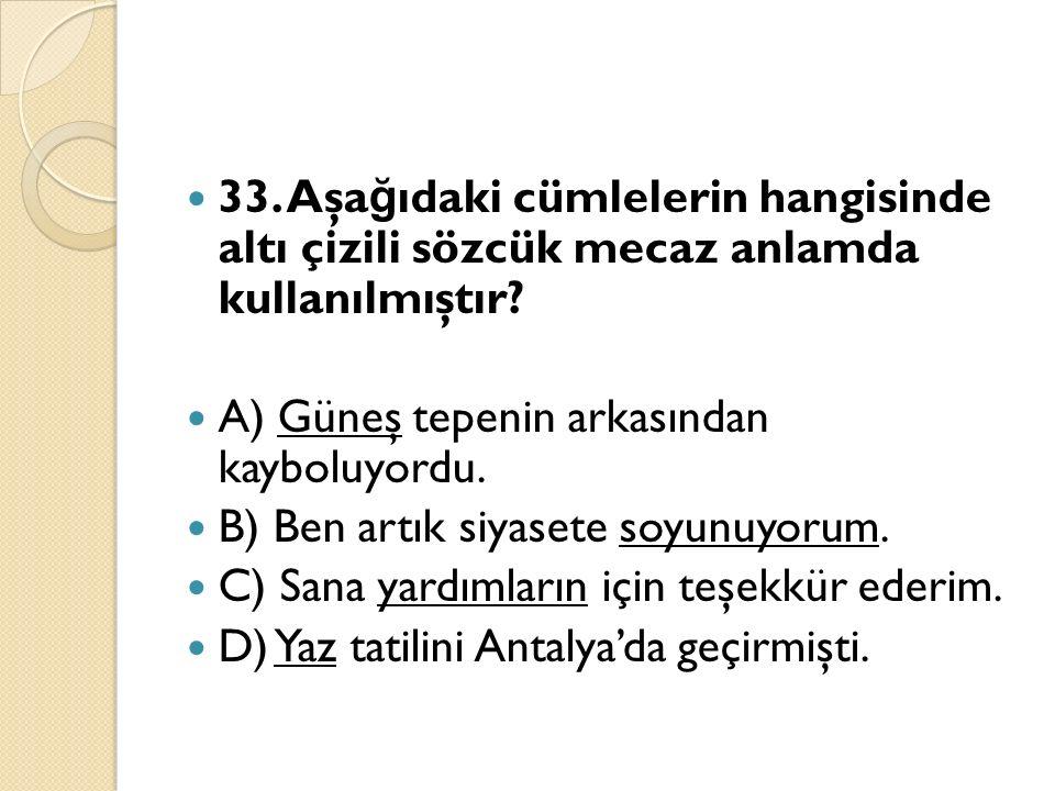 33. Aşa ğ ıdaki cümlelerin hangisinde altı çizili sözcük mecaz anlamda kullanılmıştır.