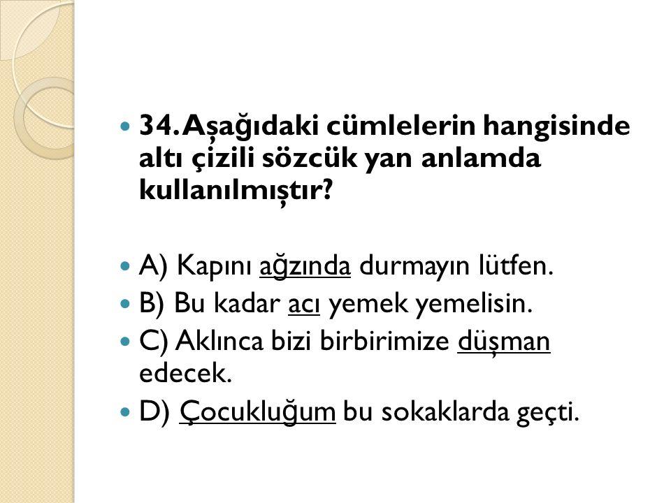 34. Aşa ğ ıdaki cümlelerin hangisinde altı çizili sözcük yan anlamda kullanılmıştır.