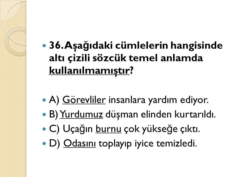 36. Aşa ğ ıdaki cümlelerin hangisinde altı çizili sözcük temel anlamda kullanılmamıştır.