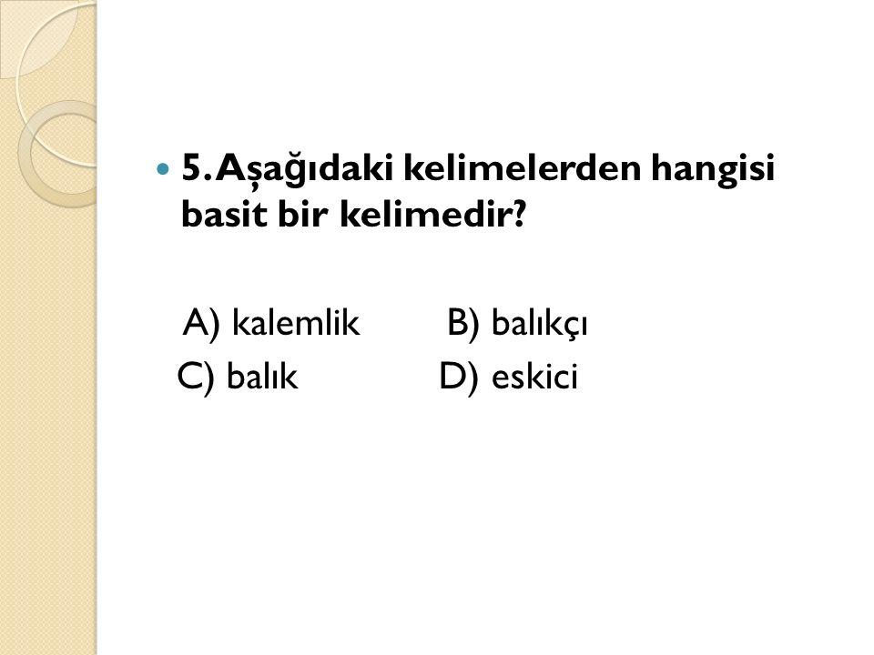5. Aşa ğ ıdaki kelimelerden hangisi basit bir kelimedir? A) kalemlik B) balıkçı C) balık D) eskici