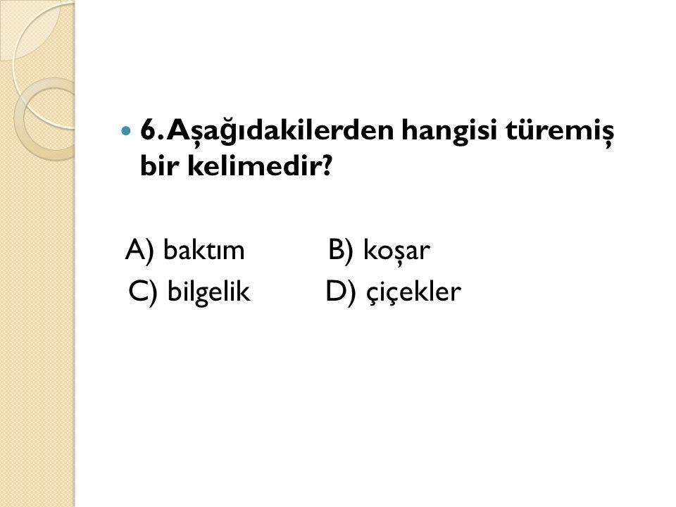6. Aşa ğ ıdakilerden hangisi türemiş bir kelimedir? A) baktım B) koşar C) bilgelik D) çiçekler