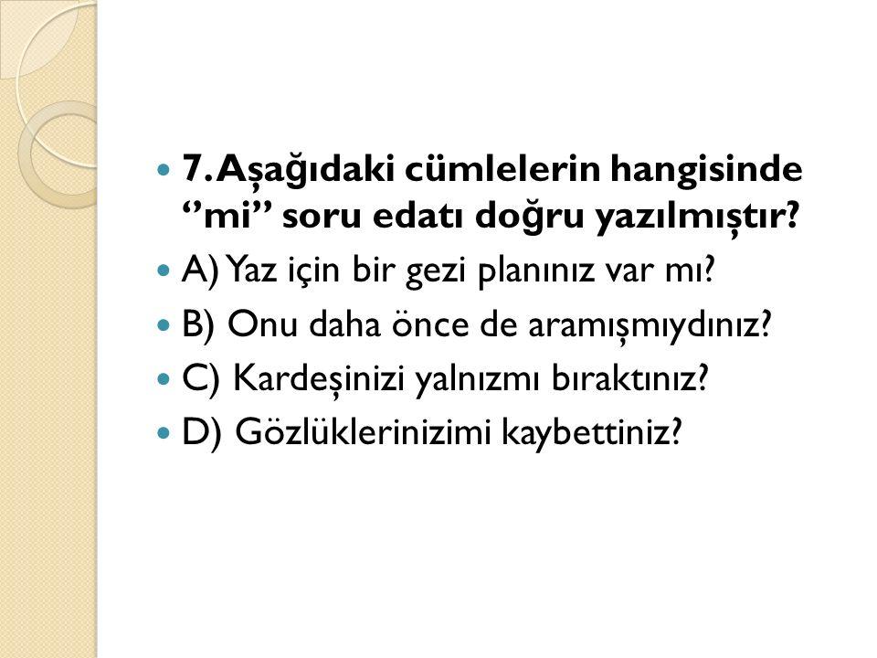 7. Aşa ğ ıdaki cümlelerin hangisinde ''mi'' soru edatı do ğ ru yazılmıştır.