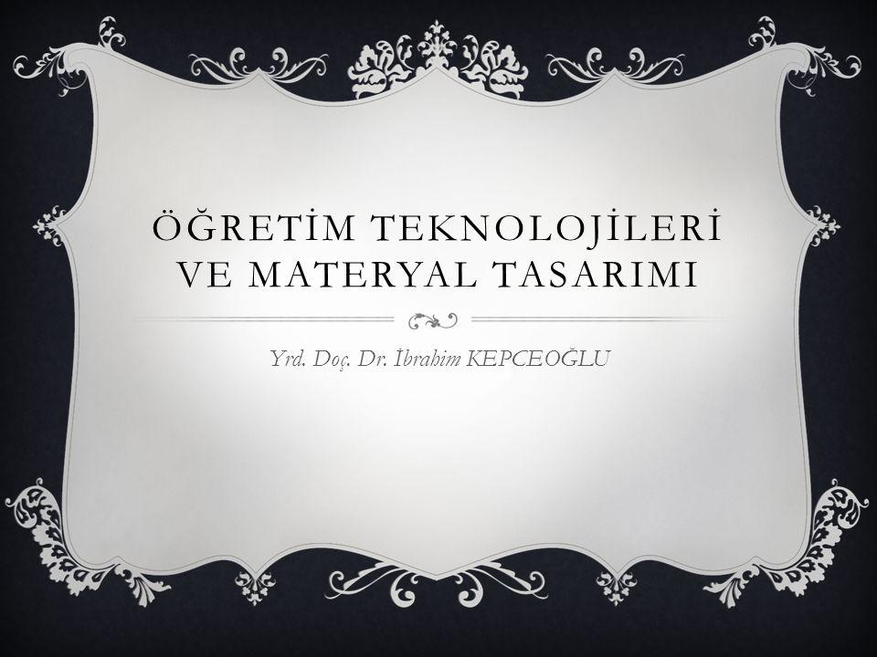ÖĞRETİM TEKNOLOJİLERİ VE MATERYAL TASARIMI Yrd. Doç. Dr. İbrahim KEPCEOĞLU
