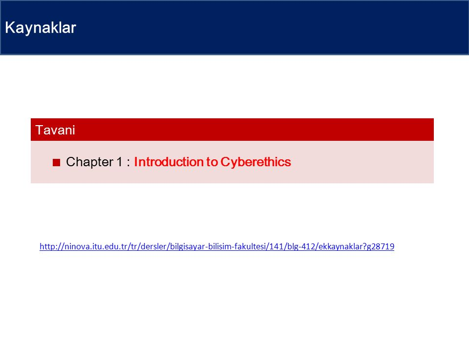 Kaynaklar Chapter 1 : Introduction to Cyberethics Tavani http://ninova.itu.edu.tr/tr/dersler/bilgisayar-bilisim-fakultesi/141/blg-412/ekkaynaklar g28719
