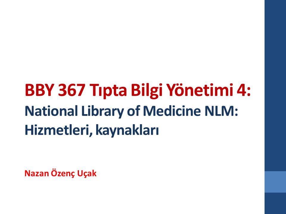 BBY 367 Tıpta Bilgi Yönetimi 4: National Library of Medicine NLM: Hizmetleri, kaynakları Nazan Özenç Uçak