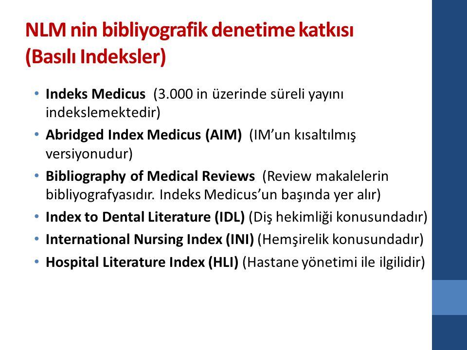 NLM nin bibliyografik denetime katkısı (Basılı Indeksler) Indeks Medicus (3.000 in üzerinde süreli yayını indekslemektedir) Abridged Index Medicus (AIM) (IM'un kısaltılmış versiyonudur) Bibliography of Medical Reviews (Review makalelerin bibliyografyasıdır.