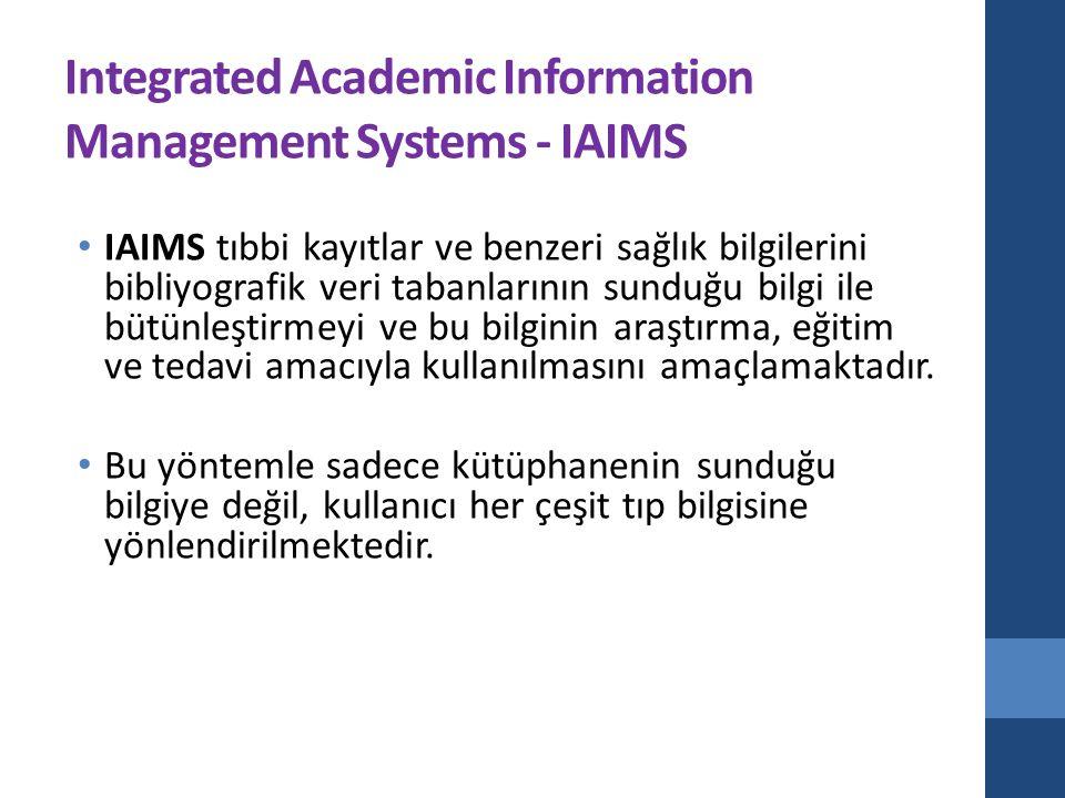 Integrated Academic Information Management Systems - IAIMS IAIMS tıbbi kayıtlar ve benzeri sağlık bilgilerini bibliyografik veri tabanlarının sunduğu bilgi ile bütünleştirmeyi ve bu bilginin araştırma, eğitim ve tedavi amacıyla kullanılmasını amaçlamaktadır.
