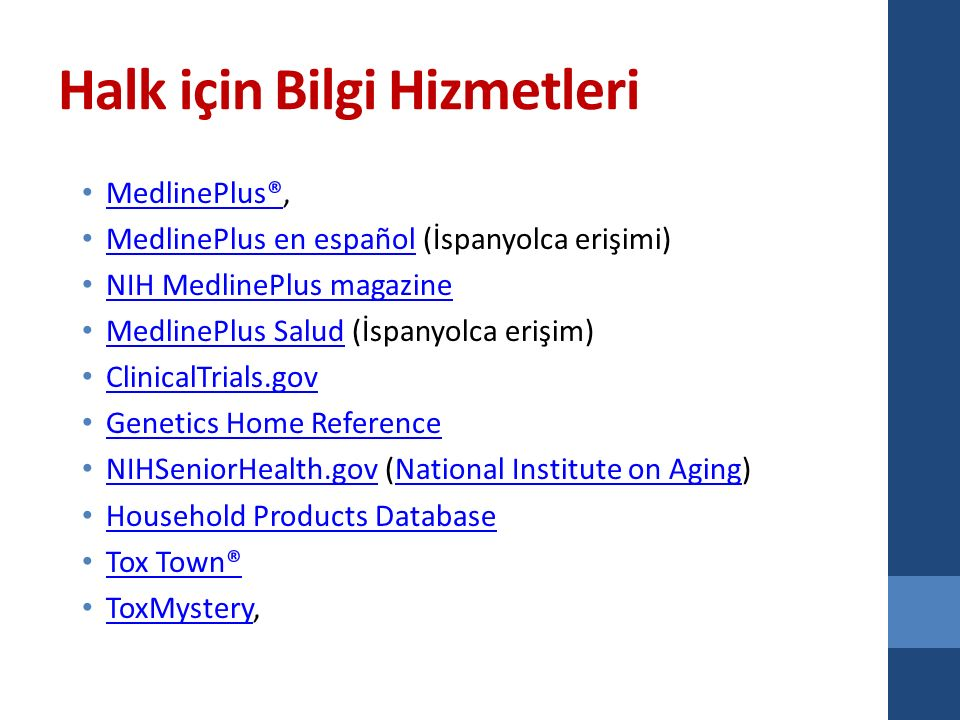 Halk için Bilgi Hizmetleri MedlinePlus®, MedlinePlus® MedlinePlus en español (İspanyolca erişimi) MedlinePlus en español NIH MedlinePlus magazine MedlinePlus Salud (İspanyolca erişim) MedlinePlus Salud ClinicalTrials.gov Genetics Home Reference NIHSeniorHealth.gov (National Institute on Aging) NIHSeniorHealth.govNational Institute on Aging Household Products Database Tox Town® ToxMystery, ToxMystery
