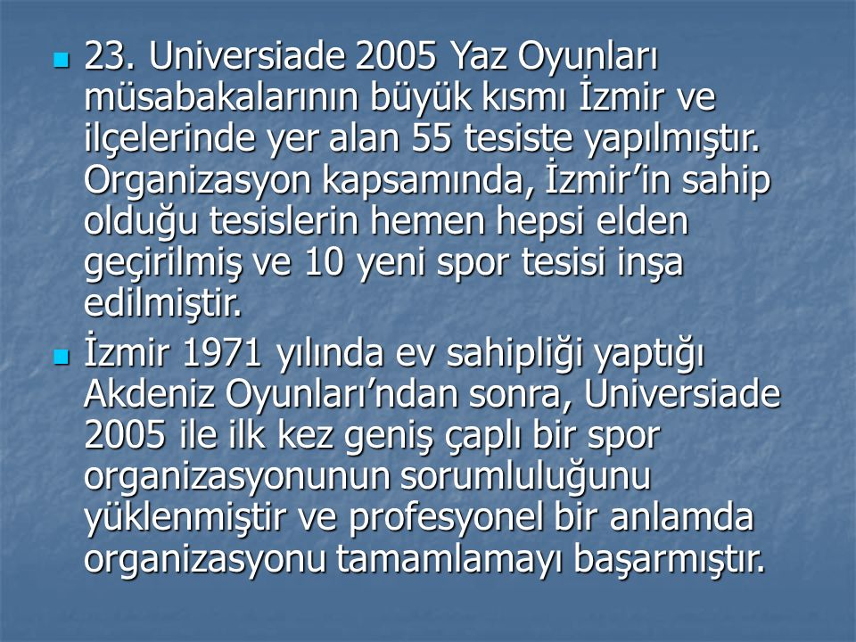 23. Universiade 2005 Yaz Oyunları müsabakalarının büyük kısmı İzmir ve ilçelerinde yer alan 55 tesiste yapılmıştır. Organizasyon kapsamında, İzmir'in
