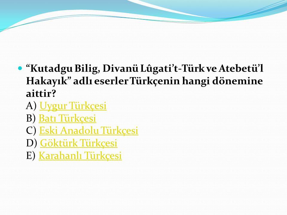 Kutadgu Bilig, Divanü Lûgati't-Türk ve Atebetü'l Hakayık adlı eserler Türkçenin hangi dönemine aittir.
