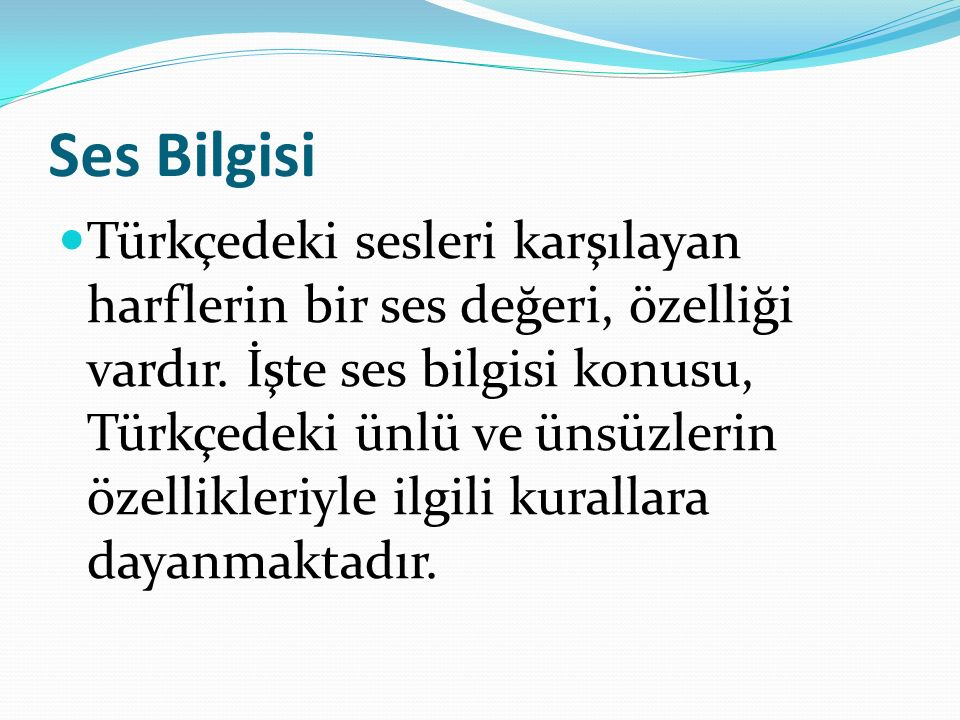 Ses Bilgisi Türkçedeki sesleri karşılayan harflerin bir ses değeri, özelliği vardır.