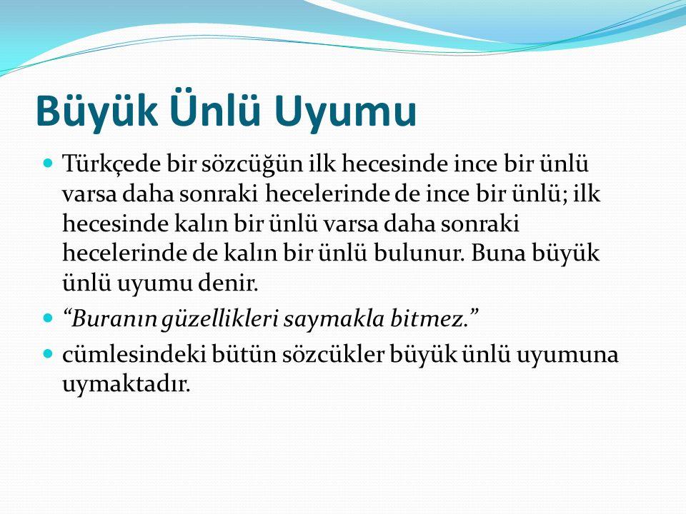Büyük Ünlü Uyumu Türkçede bir sözcüğün ilk hecesinde ince bir ünlü varsa daha sonraki hecelerinde de ince bir ünlü; ilk hecesinde kalın bir ünlü varsa daha sonraki hecelerinde de kalın bir ünlü bulunur.