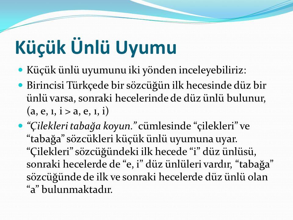 Küçük Ünlü Uyumu Küçük ünlü uyumunu iki yönden inceleyebiliriz: Birincisi Türkçede bir sözcüğün ilk hecesinde düz bir ünlü varsa, sonraki hecelerinde de düz ünlü bulunur, (a, e, ı, i > a, e, ı, i) Çilekleri tabağa koyun. cümlesinde çilekleri ve tabağa sözcükleri küçük ünlü uyumuna uyar.