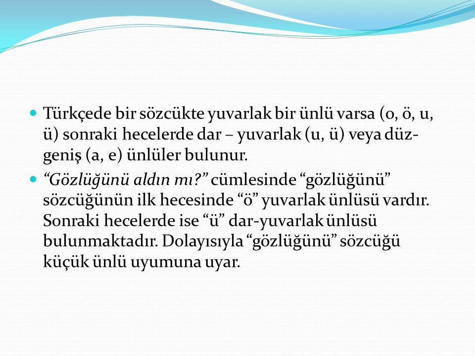 Türkçede bir sözcükte yuvarlak bir ünlü varsa (o, ö, u, ü) sonraki hecelerde dar – yuvarlak (u, ü) veya düz- geniş (a, e) ünlüler bulunur.