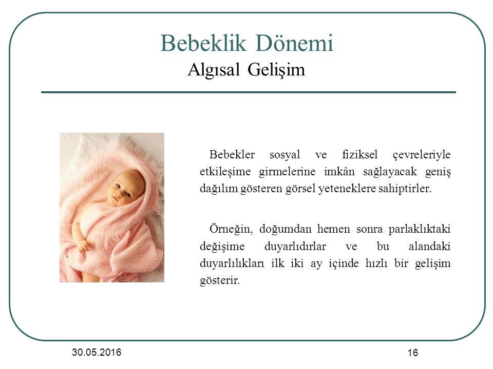 Bebeklik Dönemi Algısal Gelişim 30.05.2016 16 Bebekler sosyal ve fiziksel çevreleriyle etkileşime girmelerine imkân sağlayacak geniş dağılım gösteren görsel yeteneklere sahiptirler.