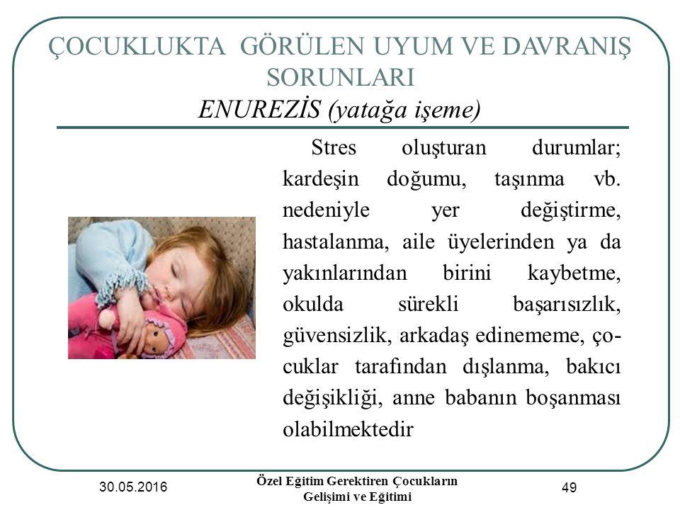 ÇOCUKLUKTA GÖRÜLEN UYUM VE DAVRANIŞ SORUNLARI ENUREZİS (yatağa işeme) 30.05.2016 Özel Eğitim Gerektiren Çocukların Gelişimi ve Eğitimi 49 Stres oluşturan durumlar; kardeşin doğumu, taşınma vb.