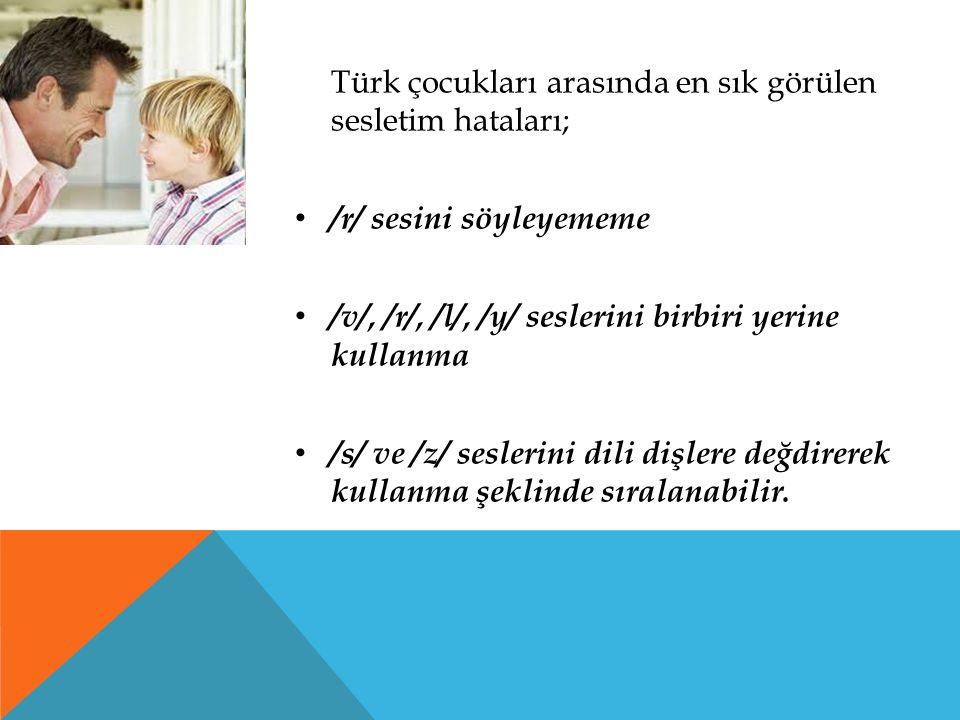 Türk çocukları arasında en sık görülen sesletim hataları; /r/ sesini söyleyememe /v/, /r/, /l/, /y/ seslerini birbiri yerine kullanma /s/ ve /z/ sesle