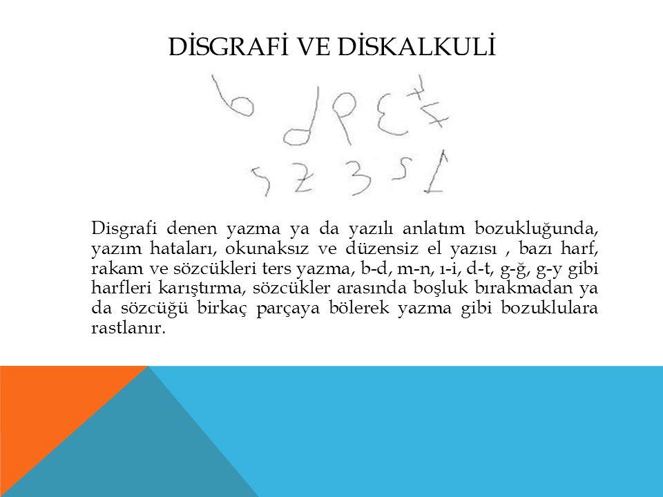 DİSGRAFİ VE DİSKALKULİ Disgrafi denen yazma ya da yazılı anlatım bozukluğunda, yazım hataları, okunaksız ve düzensiz el yazısı, bazı harf, rakam ve sözcükleri ters yazma, b-d, m-n, ı-i, d-t, g-ğ, g-y gibi harfleri karıştırma, sözcükler arasında boşluk bırakmadan ya da sözcüğü birkaç parçaya bölerek yazma gibi bozuklulara rastlanır.