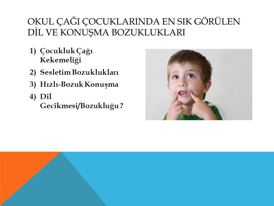 OKUL ÇAĞI ÇOCUKLARINDA EN SIK GÖRÜLEN DİL VE KONUŞMA BOZUKLUKLARI 1)Çocukluk Çağı Kekemeliği 2)Sesletim Bozuklukları 3)Hızlı-Bozuk Konuşma 4)Dil Gecik