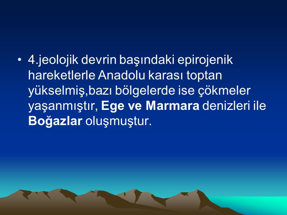 4.jeolojik devrin başındaki epirojenik hareketlerle Anadolu karası toptan yükselmiş,bazı bölgelerde ise çökmeler yaşanmıştır, Ege ve Marmara denizleri ile Boğazlar oluşmuştur.
