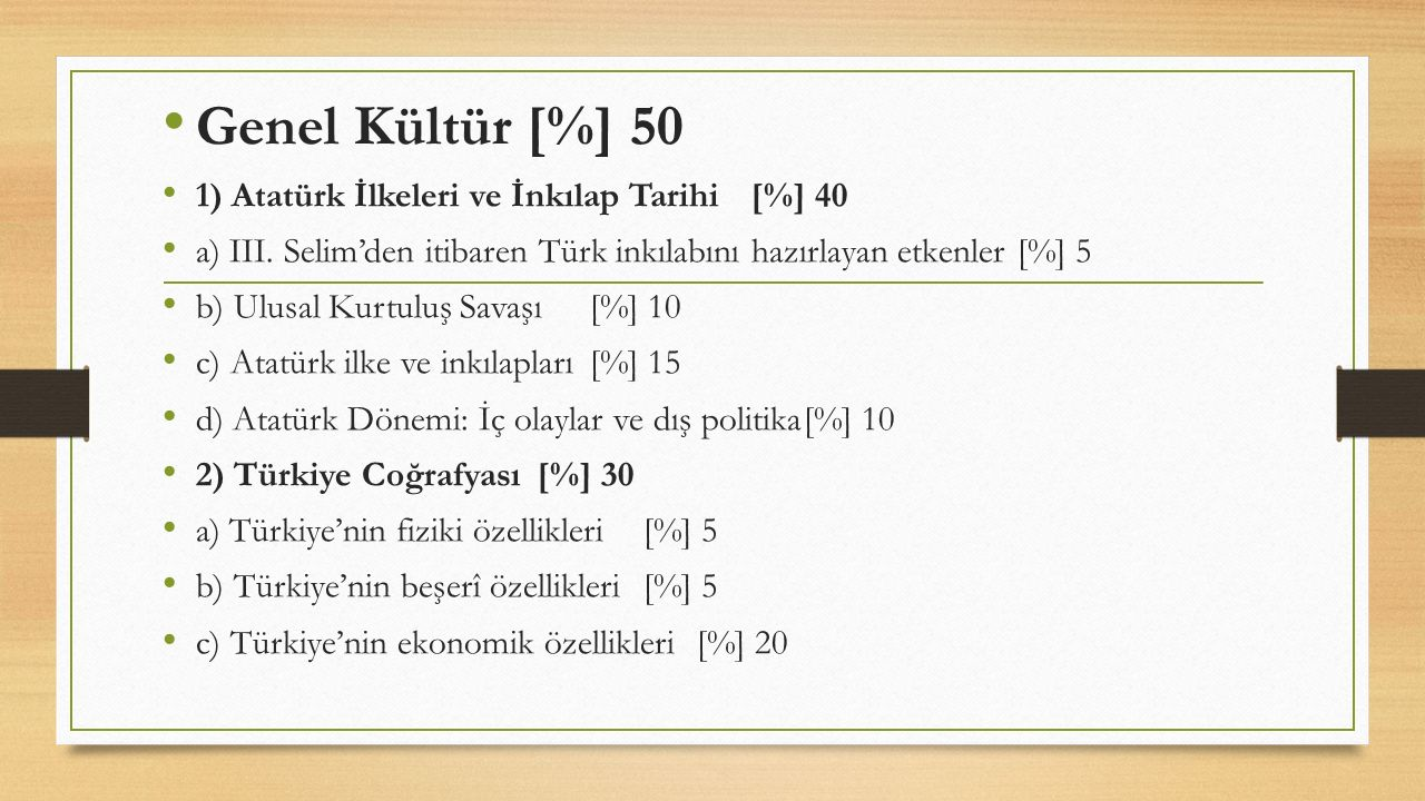 Genel Kültür [%] 50 1) Atatürk İlkeleri ve İnkılap Tarihi[%] 40 a) III. Selim'den itibaren Türk inkılabını hazırlayan etkenler[%] 5 b) Ulusal Kurtuluş