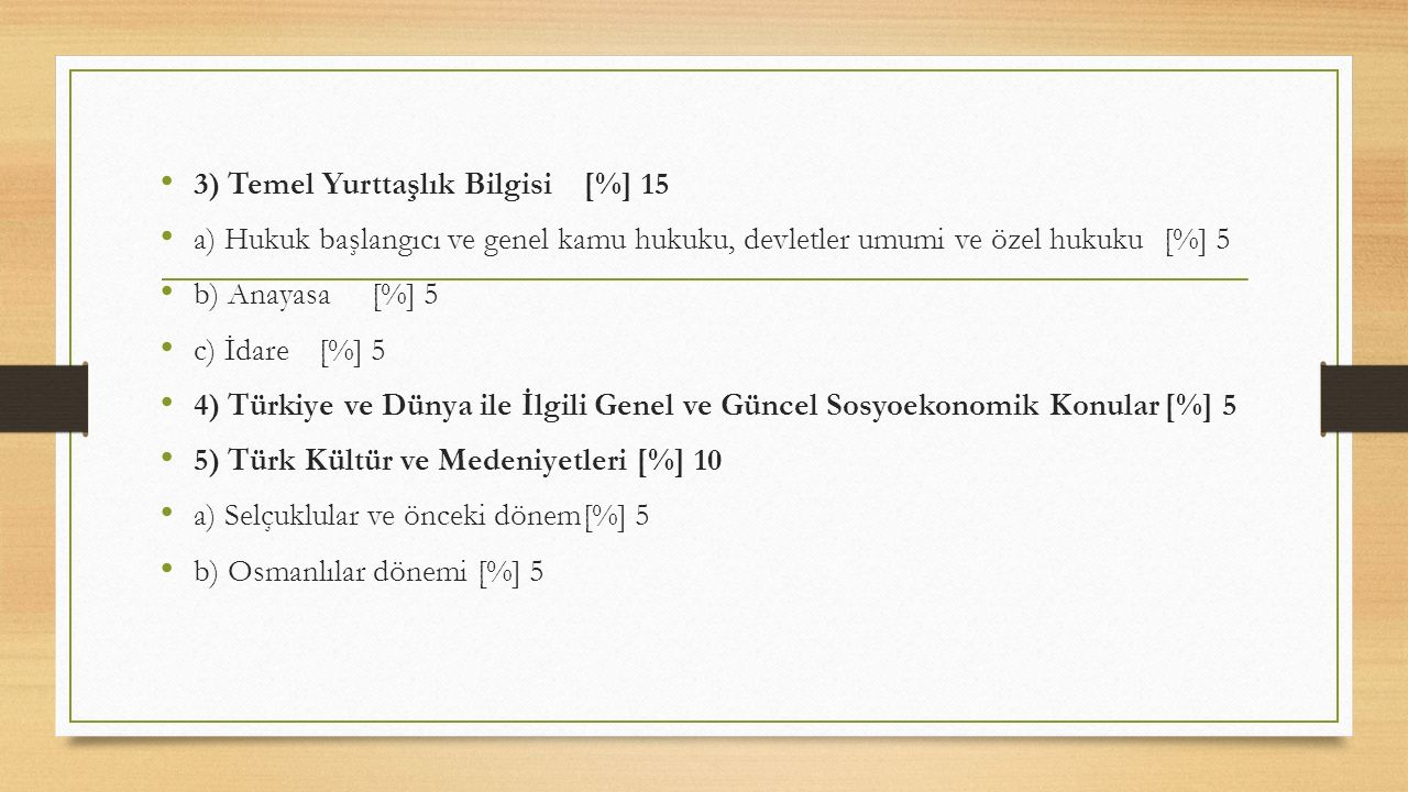 3) Temel Yurttaşlık Bilgisi[%] 15 a) Hukuk başlangıcı ve genel kamu hukuku, devletler umumi ve özel hukuku[%] 5 b) Anayasa[%] 5 c) İdare[%] 5 4) Türkiye ve Dünya ile İlgili Genel ve Güncel Sosyoekonomik Konular[%] 5 5) Türk Kültür ve Medeniyetleri[%] 10 a) Selçuklular ve önceki dönem[%] 5 b) Osmanlılar dönemi[%] 5