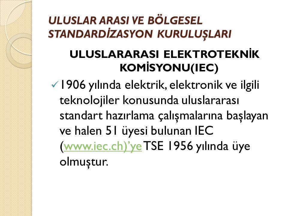 ULUSLARARASI ELEKTROTEKN İ K KOM İ SYONU(IEC) 1906 yılında elektrik, elektronik ve ilgili teknolojiler konusunda uluslararası standart hazırlama çalışmalarına başlayan ve halen 51 üyesi bulunan IEC (www.iec.ch)'ye TSE 1956 yılında üye olmuştur.www.iec.ch)'ye